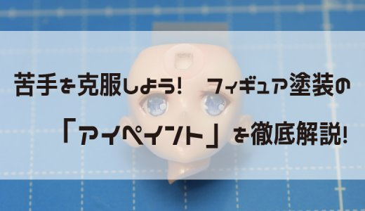 やり方さえ掴めば簡単に出来る!?フィギュアの目を塗装する方法を一から説明してみた。