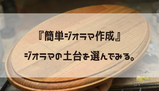 【簡単ジオラマ製作】ジオラマ作成にチャレンジしてみよう!プラモデルを乗せるベースを作ってみる。