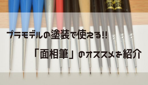 【絶対に失敗しない!】プラモデルで使える「面相筆」のオススメ!7選